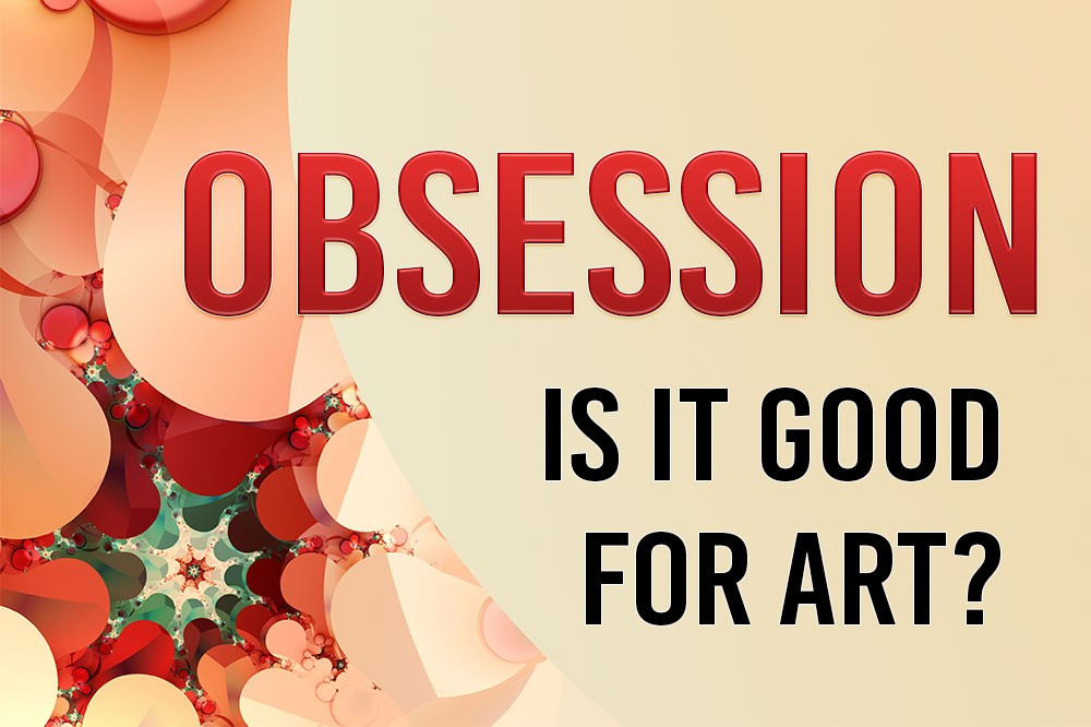 Obsession: Is It Good for Art?