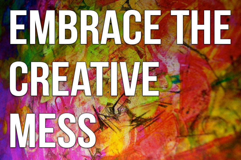 Embrace the Creative Mess