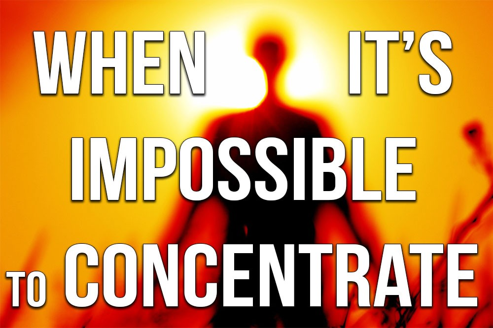 When It's Impossible to Concentrate