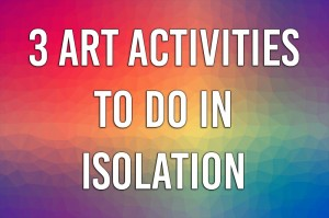 3 Art Activities To Do In Isolation