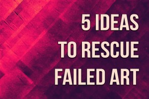 5 Ideas to Rescue Failed Art